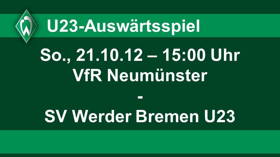 U23-Auswärtsspiel So., 21.10.12 – 15:00 Uhr VfR Neumünster - SV Werder Bremen U23