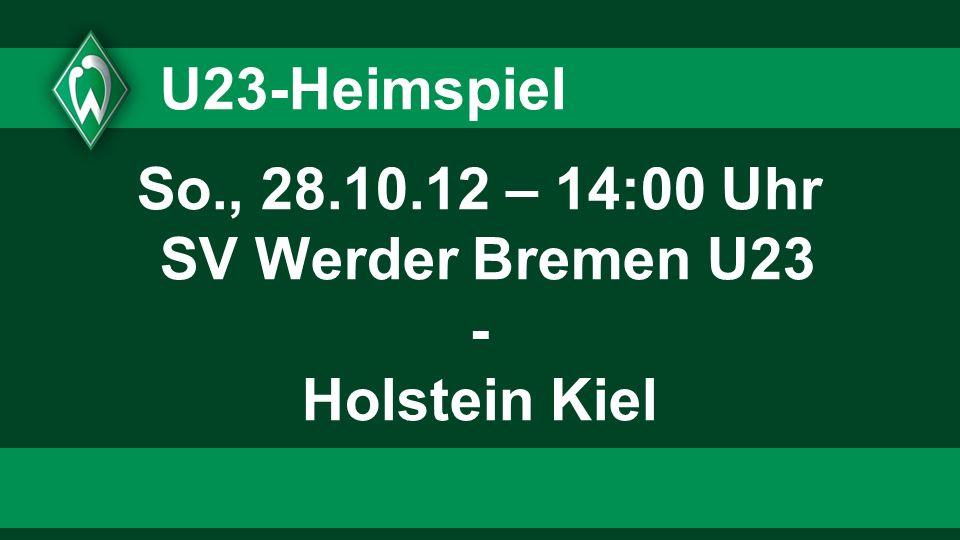 U23-Heimspiel So., 28.10.12 – 14:00 Uhr SV Werder Bremen U23 - Holstein Kiel