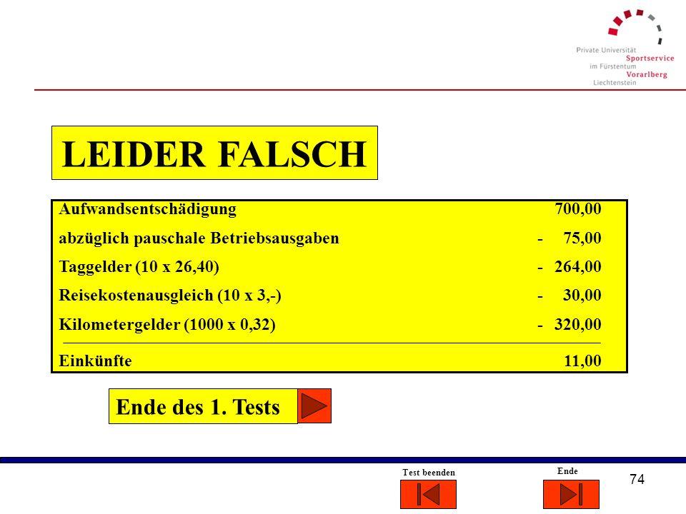 73 Ende Test beenden RICHTIG!!!! Ende des 1. Tests Aufwandsentschädigung 700,00 abzüglich pauschale Betriebsausgaben - 75,00 Taggelder (10 x 26,40) -
