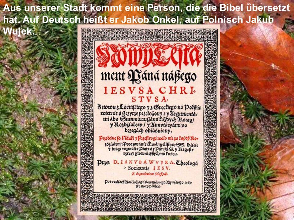 Aus unserer Stadt kommt eine Person, die die Bibel übersetzt hat. Auf Deutsch heißt er Jakob Onkel, auf Polnisch Jakub Wujek.