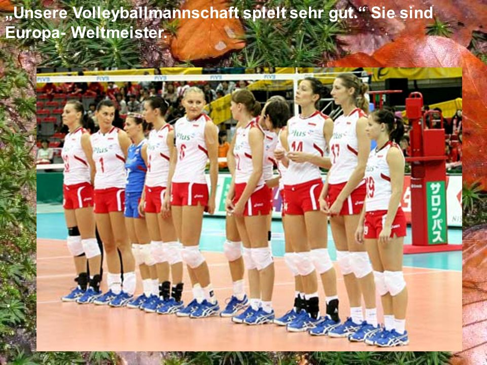 Unsere Volleyballmannschaft spielt sehr gut. Sie sind Europa- Weltmeister.