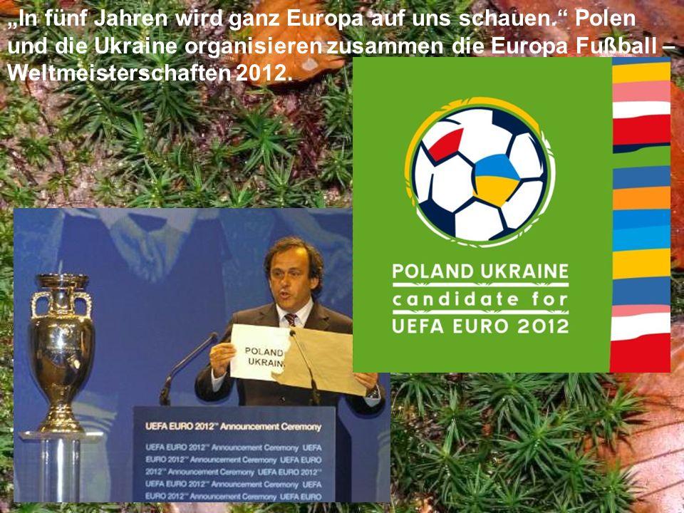 In fünf Jahren wird ganz Europa auf uns schauen. Polen und die Ukraine organisieren zusammen die Europa Fußball – Weltmeisterschaften 2012.