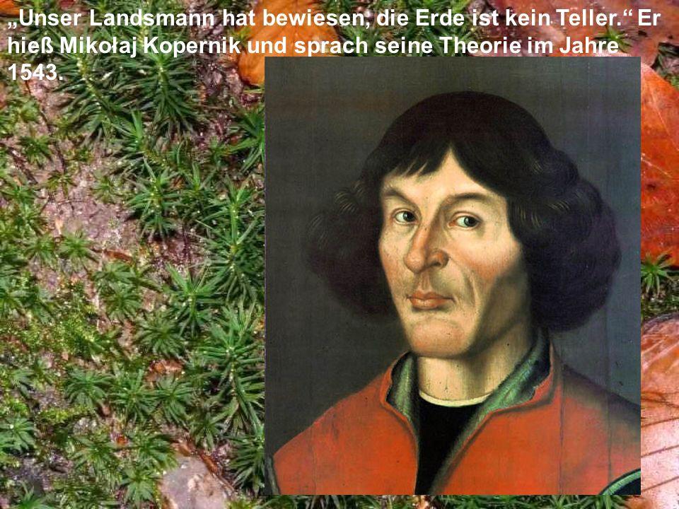 Unser Landsmann hat bewiesen, die Erde ist kein Teller. Er hieß Mikołaj Kopernik und sprach seine Theorie im Jahre 1543.