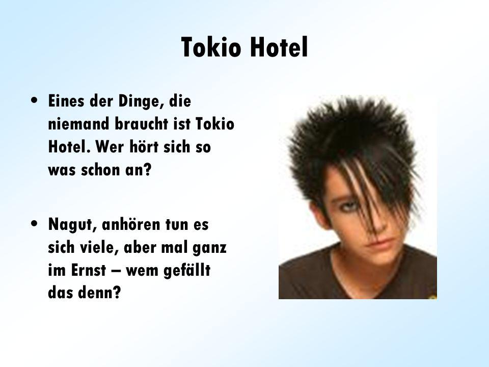 Tokio Hotel Eines der Dinge, die niemand braucht ist Tokio Hotel. Wer hört sich so was schon an? Nagut, anhören tun es sich viele, aber mal ganz im Er