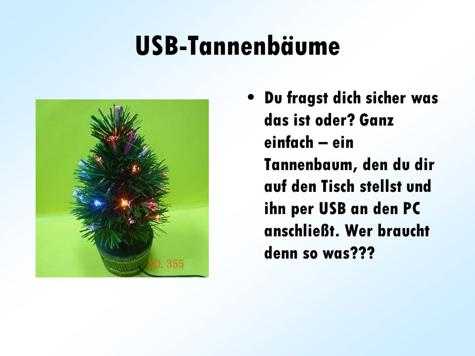 USB-Tannenbäume Du fragst dich sicher was das ist oder? Ganz einfach – ein Tannenbaum, den du dir auf den Tisch stellst und ihn per USB an den PC ansc
