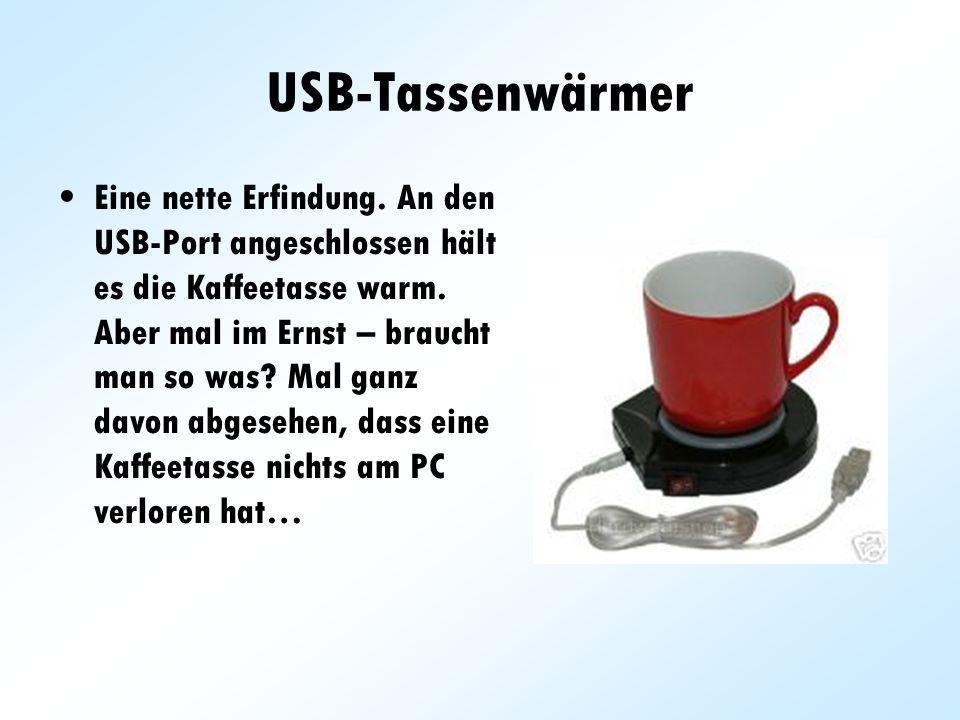 USB-Tassenwärmer Eine nette Erfindung. An den USB-Port angeschlossen hält es die Kaffeetasse warm. Aber mal im Ernst – braucht man so was? Mal ganz da