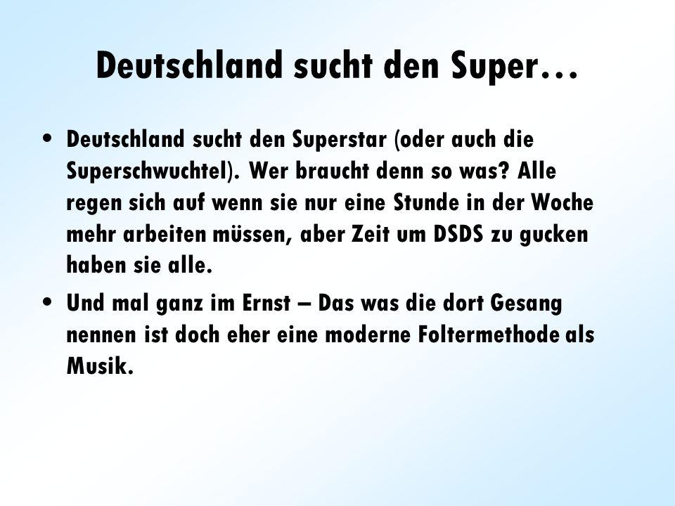 Deutschland sucht den Super… Deutschland sucht den Superstar (oder auch die Superschwuchtel). Wer braucht denn so was? Alle regen sich auf wenn sie nu