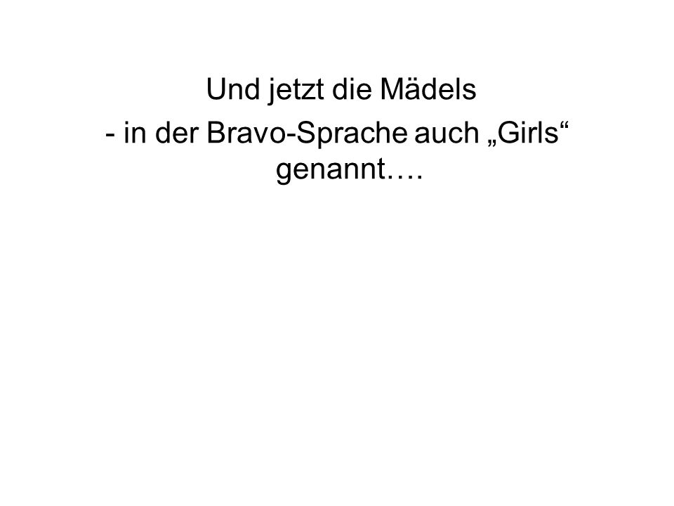 Und jetzt die Mädels - in der Bravo-Sprache auch Girls genannt….