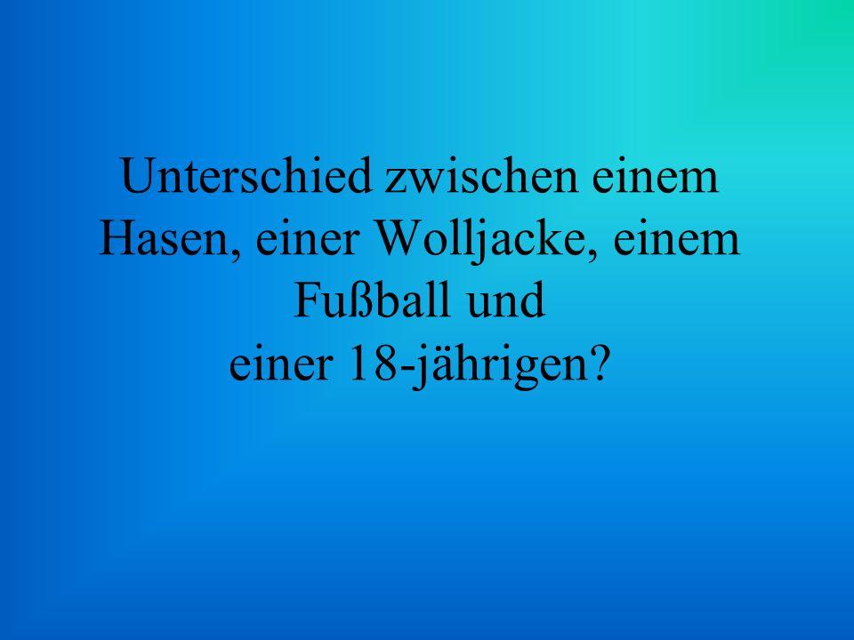 Unterschied zwischen einem Hasen, einer Wolljacke, einem Fußball und einer 18-jährigen?