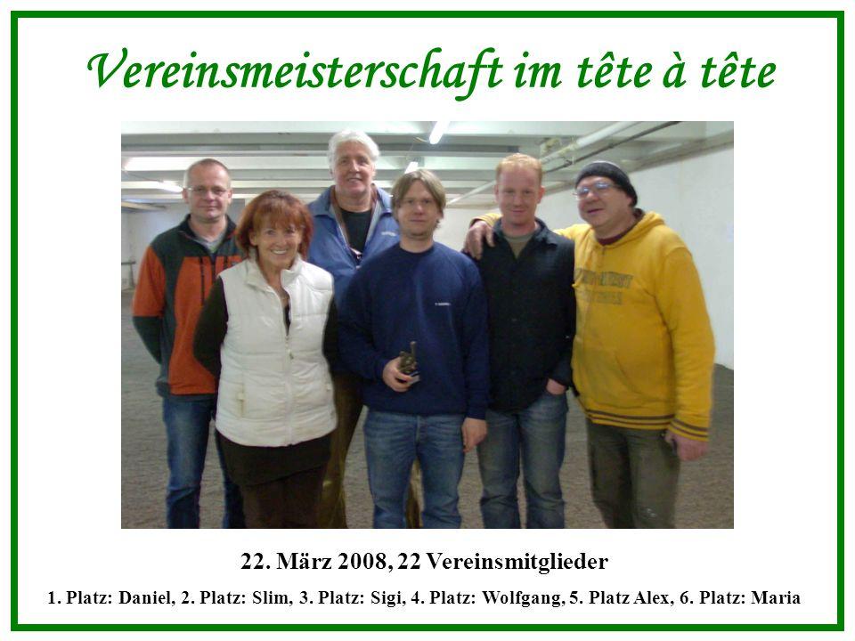 Vereinsmeisterschaft im tête à tête 22. März 2008, 22 Vereinsmitglieder 1.