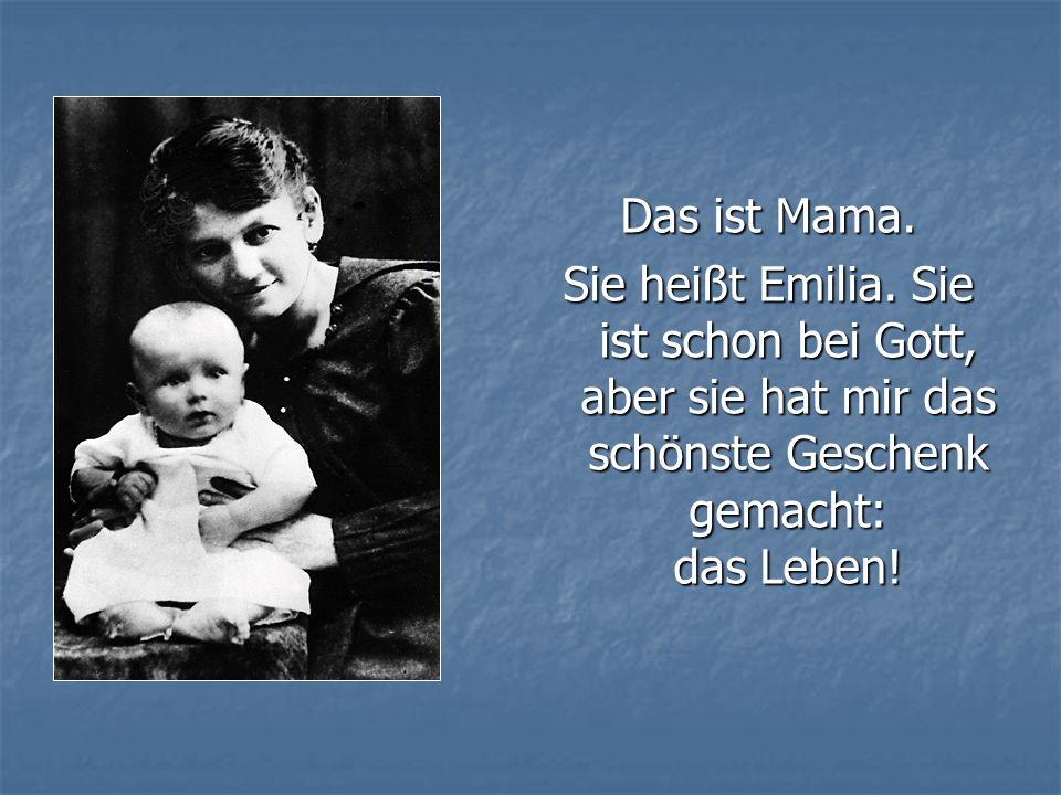Das ist Mama. Sie heißt Emilia. Sie ist schon bei Gott, aber sie hat mir das schönste Geschenk gemacht: das Leben!