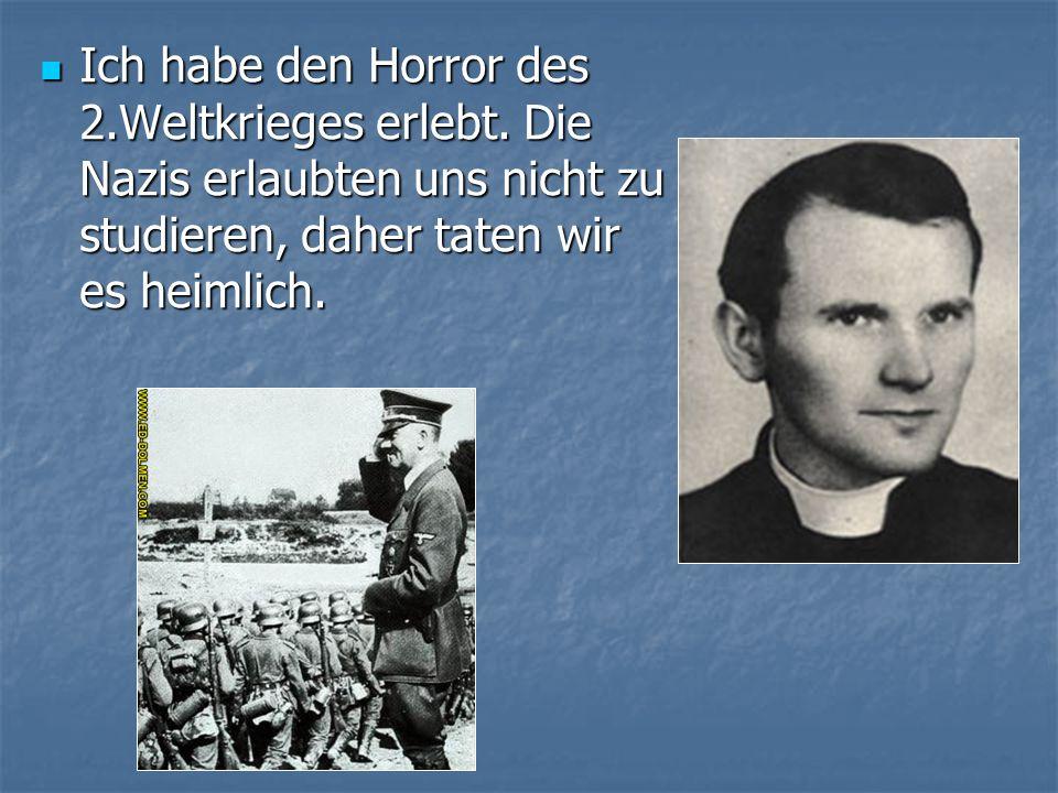 Ich habe den Horror des 2.Weltkrieges erlebt. Die Nazis erlaubten uns nicht zu studieren, daher taten wir es heimlich. Ich habe den Horror des 2.Weltk