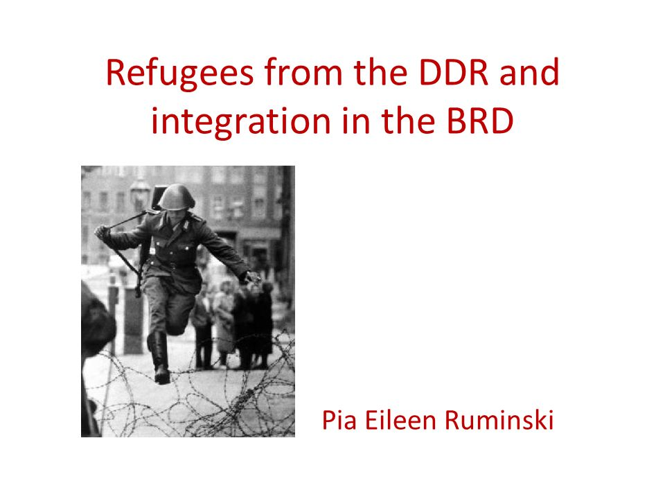 Refugees from the DDR and integration in the BRD Pia Eileen Ruminski