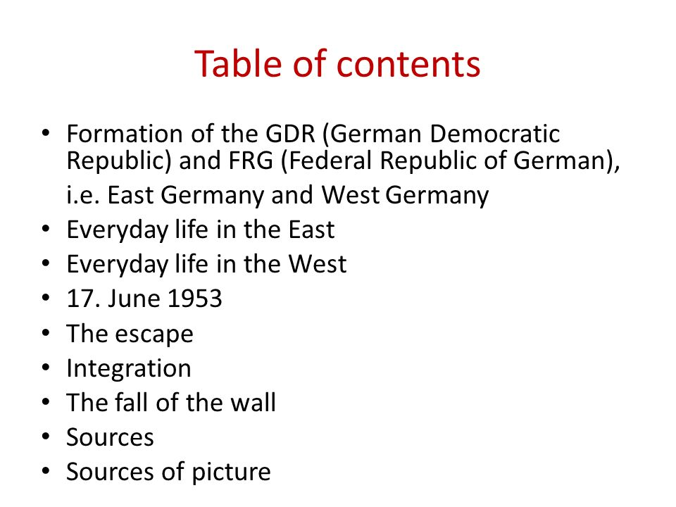 Table of contents Formation of the GDR (German Democratic Republic) and FRG (Federal Republic of German), i.e. East Germany and West Germany Everyday