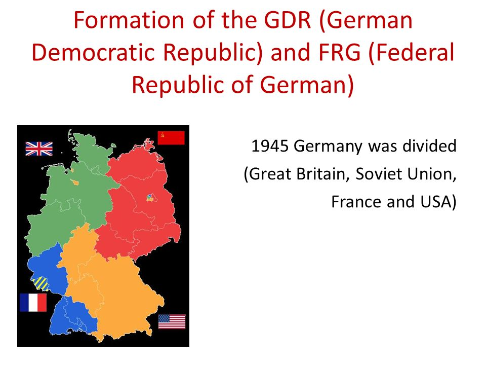 Formation of the GDR (German Democratic Republic) and FRG (Federal Republic of German) 1945 Germany was divided (Great Britain, Soviet Union, France a