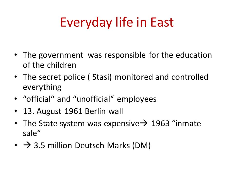 Everyday life in East The government was responsible for the education of the children The secret police ( Stasi) monitored and controlled everything