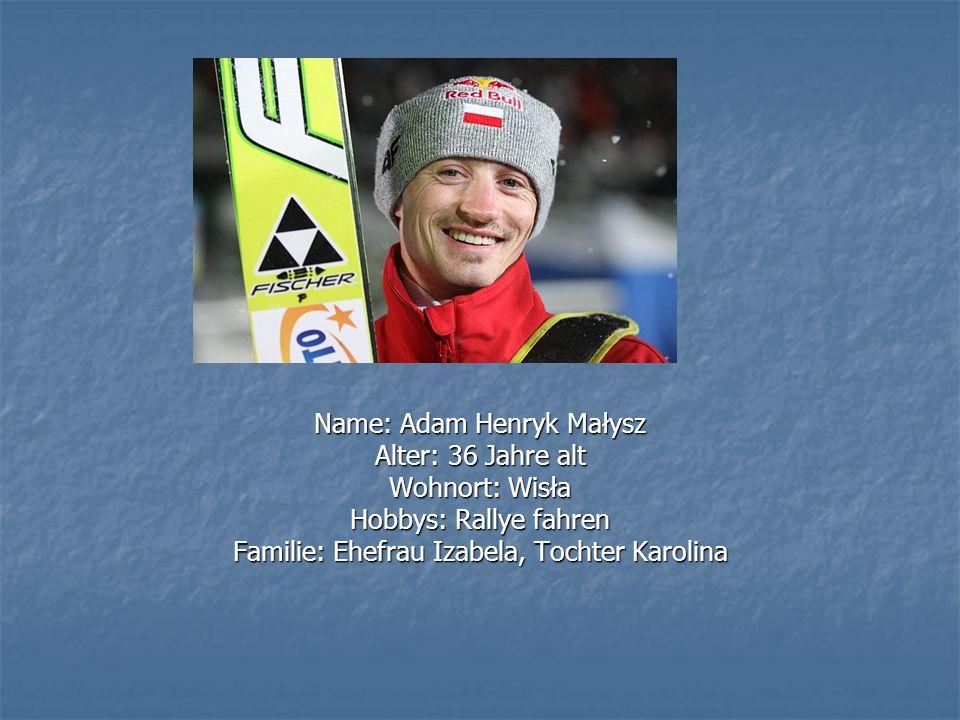 Name: Adam Henryk Małysz Alter: 36 Jahre alt Wohnort: Wisła Hobbys: Rallye fahren Familie: Ehefrau Izabela, Tochter Karolina