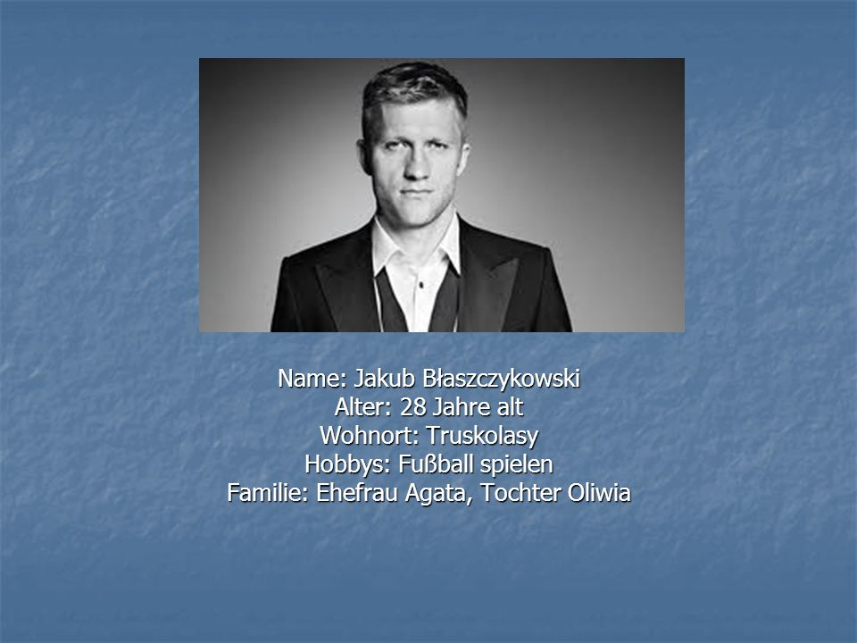 Name: Jakub Błaszczykowski Alter: 28 Jahre alt Wohnort: Truskolasy Hobbys: Fußball spielen Familie: Ehefrau Agata, Tochter Oliwia