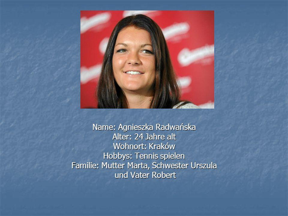 Name: Agnieszka Radwańska Alter: 24 Jahre alt Wohnort: Kraków Hobbys: Tennis spielen Familie: Mutter Marta, Schwester Urszula und Vater Robert und Vater Robert