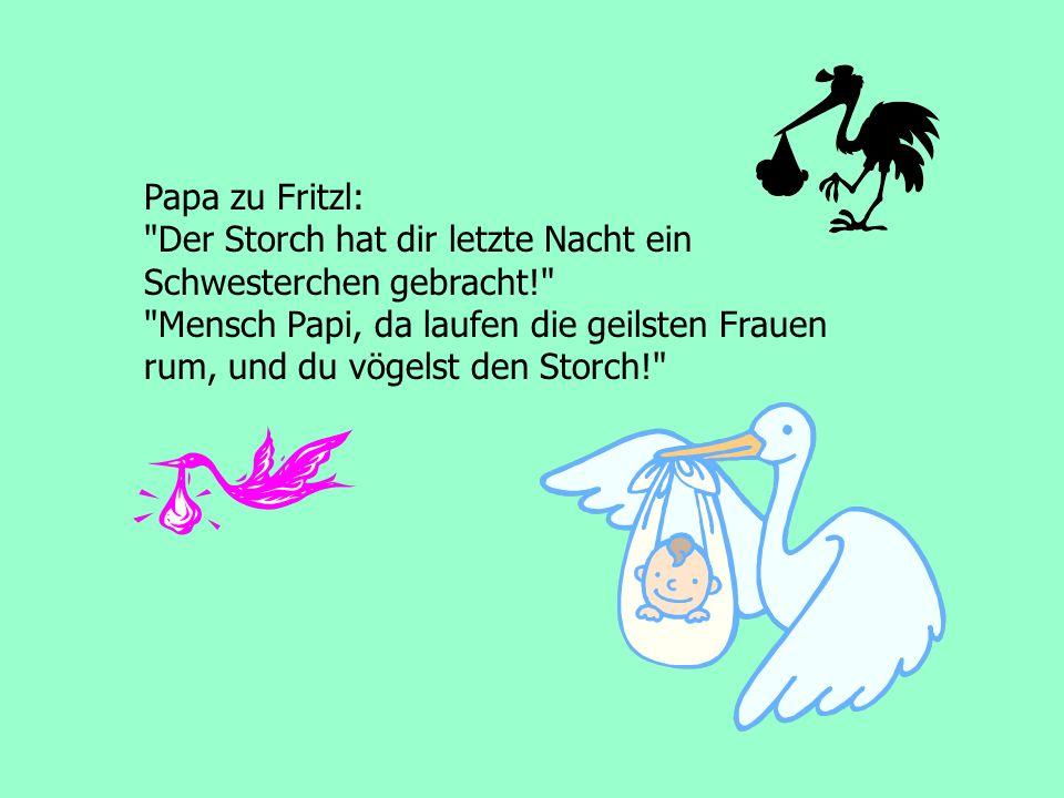 Papa zu Fritzl: Der Storch hat dir letzte Nacht ein Schwesterchen gebracht! Mensch Papi, da laufen die geilsten Frauen rum, und du vögelst den Storch!