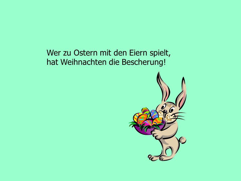 Wer zu Ostern mit den Eiern spielt, hat Weihnachten die Bescherung!