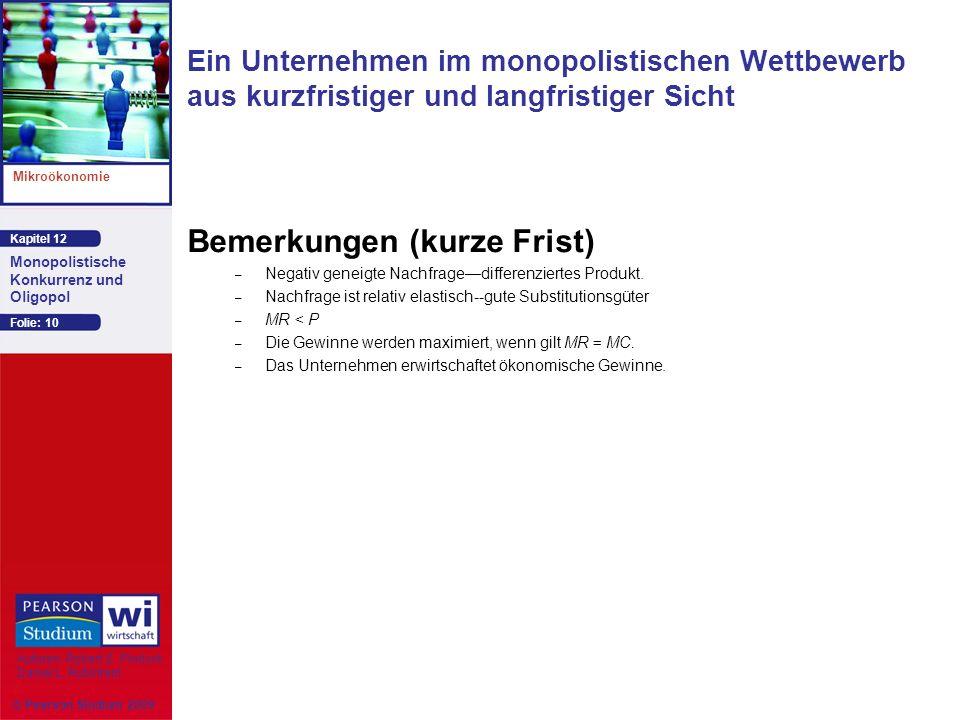 Kapitel 12 Mikroökonomie Autoren: Robert S. Pindyck Daniel L. Rubinfeld Monopolistische Konkurrenz und Oligopol © Pearson Studium 2009 Folie: 10 Bemer