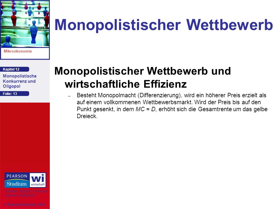 Kapitel 12 Mikroökonomie Autoren: Robert S. Pindyck Daniel L. Rubinfeld Monopolistische Konkurrenz und Oligopol © Pearson Studium 2009 Folie: 13 Monop