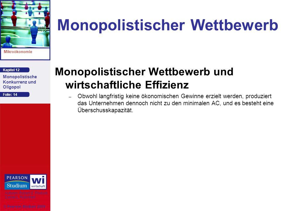 Kapitel 12 Mikroökonomie Autoren: Robert S. Pindyck Daniel L. Rubinfeld Monopolistische Konkurrenz und Oligopol © Pearson Studium 2009 Folie: 14 Monop