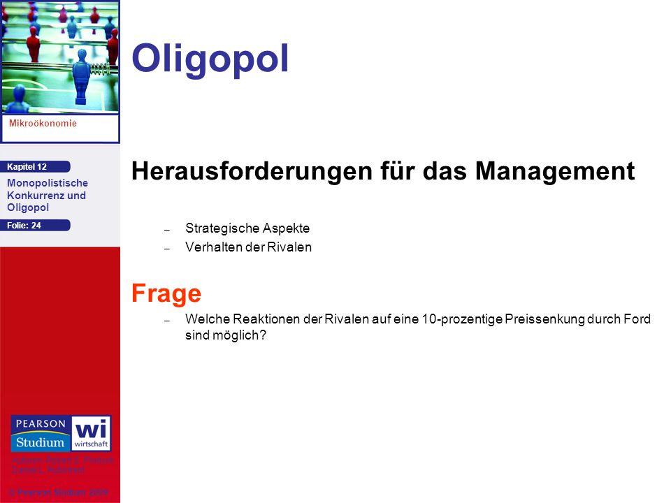 Kapitel 12 Mikroökonomie Autoren: Robert S. Pindyck Daniel L. Rubinfeld Monopolistische Konkurrenz und Oligopol © Pearson Studium 2009 Folie: 24 Oligo