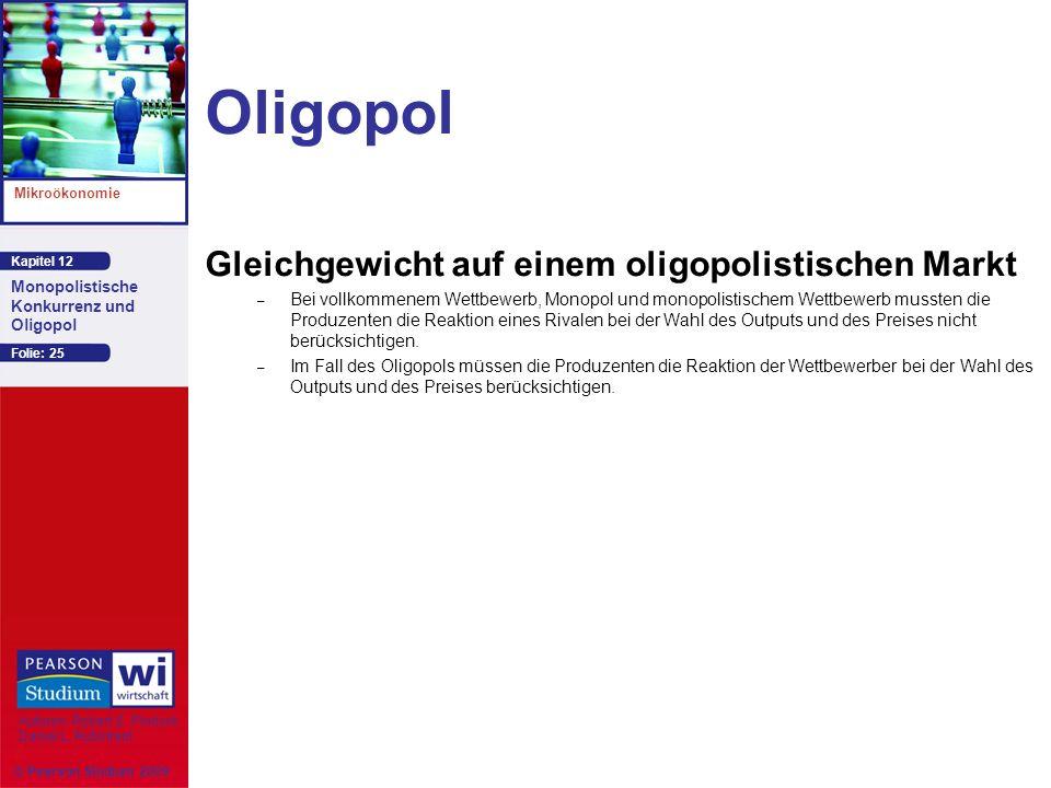 Kapitel 12 Mikroökonomie Autoren: Robert S. Pindyck Daniel L. Rubinfeld Monopolistische Konkurrenz und Oligopol © Pearson Studium 2009 Folie: 25 Oligo
