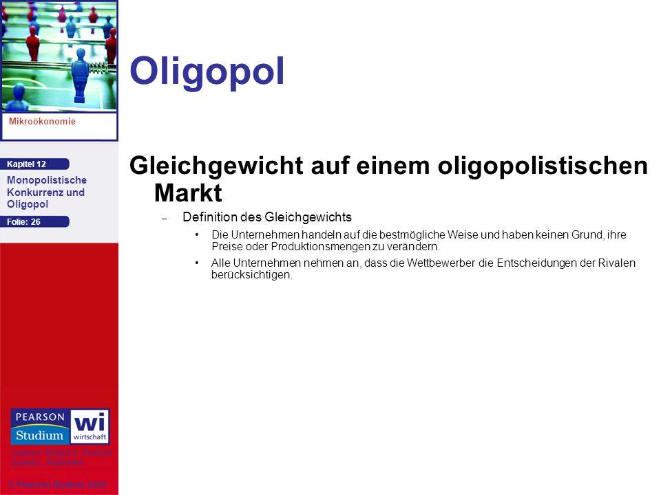 Kapitel 12 Mikroökonomie Autoren: Robert S. Pindyck Daniel L. Rubinfeld Monopolistische Konkurrenz und Oligopol © Pearson Studium 2009 Folie: 26 Oligo