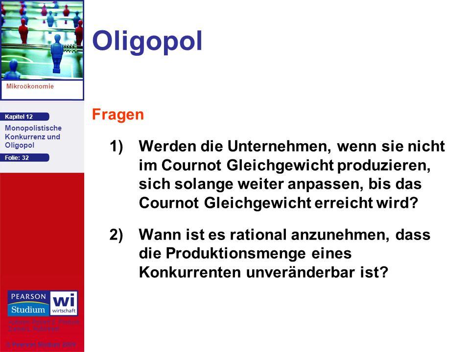 Kapitel 12 Mikroökonomie Autoren: Robert S. Pindyck Daniel L. Rubinfeld Monopolistische Konkurrenz und Oligopol © Pearson Studium 2009 Folie: 32 Oligo