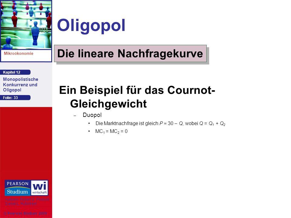 Kapitel 12 Mikroökonomie Autoren: Robert S. Pindyck Daniel L. Rubinfeld Monopolistische Konkurrenz und Oligopol © Pearson Studium 2009 Folie: 33 Oligo