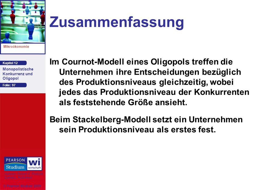 Kapitel 12 Mikroökonomie Autoren: Robert S. Pindyck Daniel L. Rubinfeld Monopolistische Konkurrenz und Oligopol © Pearson Studium 2009 Folie: 97 Zusam