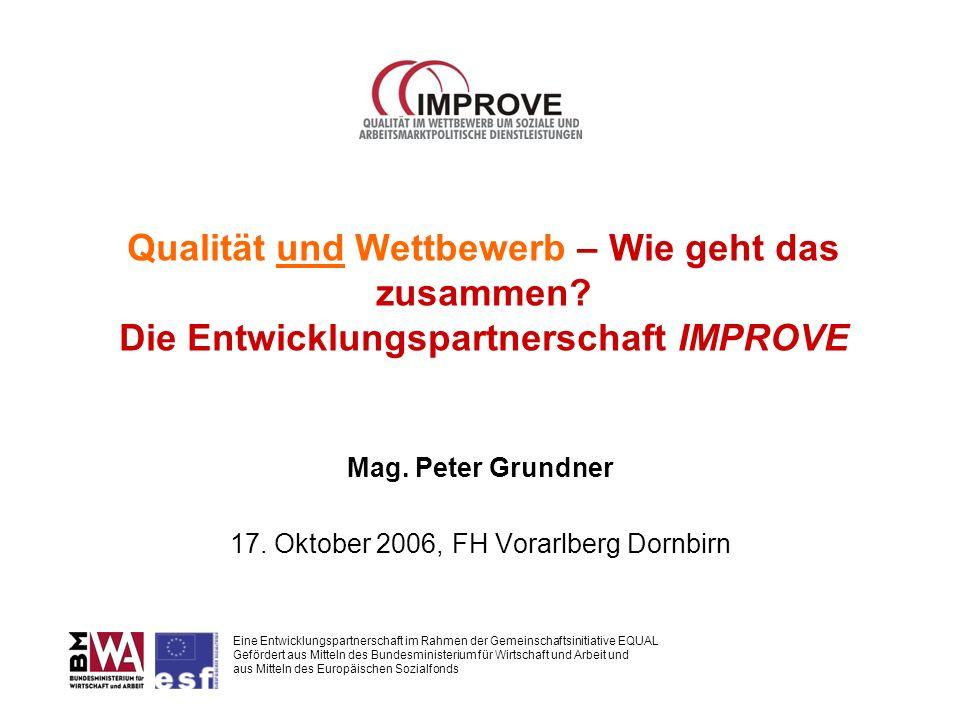 Qualität und Wettbewerb – Wie geht das zusammen? Die Entwicklungspartnerschaft IMPROVE Mag. Peter Grundner 17. Oktober 2006, FH Vorarlberg Dornbirn Ei