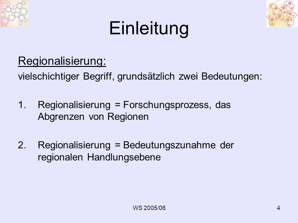 WS 2005/064 Einleitung Regionalisierung: vielschichtiger Begriff, grundsätzlich zwei Bedeutungen: 1.Regionalisierung = Forschungsprozess, das Abgrenze