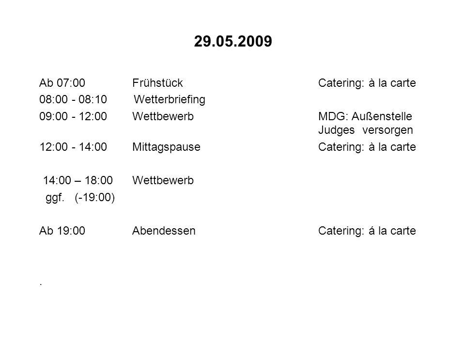 30.05.2009 Ab 07:00FrühstückCatering: à la carte 08:00 - 08:10 Wetterbriefing 09:00 - 12:00Wettbewerb (falls erforderlich) MDG: Außenstelle Judges versorgen 12:00 - 14:00MittagspauseCatering: à la carte 14:00 - 16:00Wettbewerb (falls erforderlich) MDG: Außenstelle Judges abbauen 19:00Siegerehrung, Abschluß Catering: Dinnerbuffet für Teilnehmer und Helfer