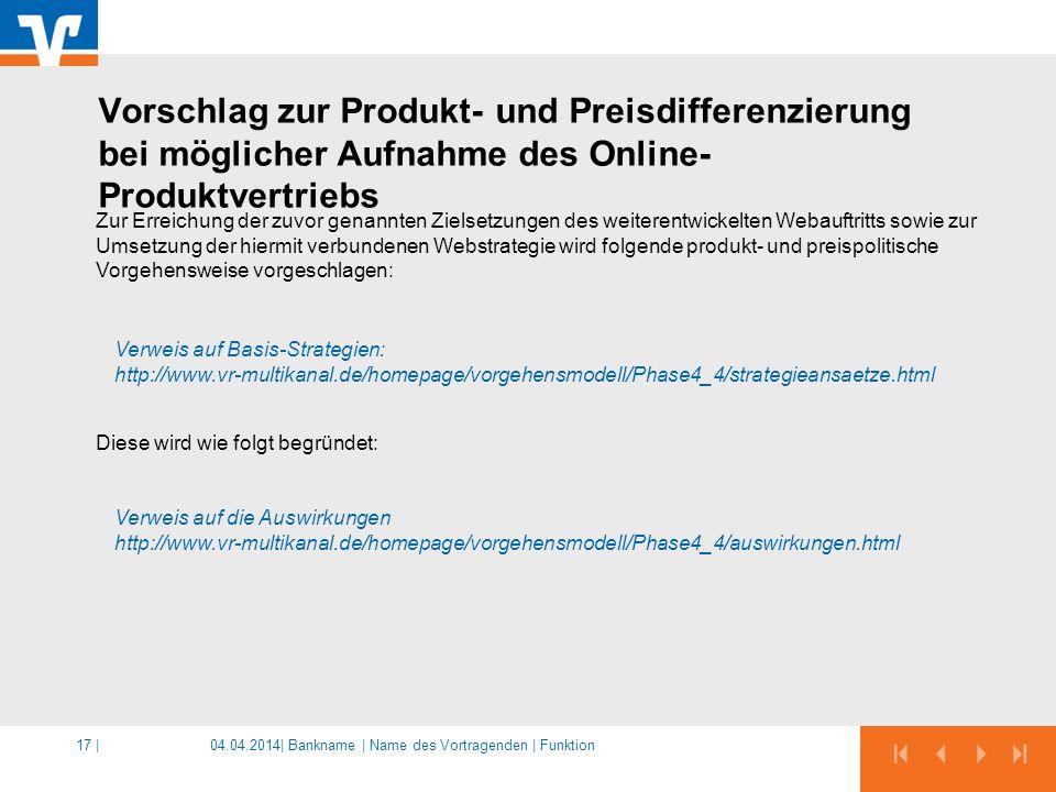 04.04.2014|17 | Zur Erreichung der zuvor genannten Zielsetzungen des weiterentwickelten Webauftritts sowie zur Umsetzung der hiermit verbundenen Webstrategie wird folgende produkt- und preispolitische Vorgehensweise vorgeschlagen: Diese wird wie folgt begründet: Verweis auf Basis-Strategien: http://www.vr-multikanal.de/homepage/vorgehensmodell/Phase4_4/strategieansaetze.html Verweis auf die Auswirkungen http://www.vr-multikanal.de/homepage/vorgehensmodell/Phase4_4/auswirkungen.html Vorschlag zur Produkt- und Preisdifferenzierung bei möglicher Aufnahme des Online- Produktvertriebs Bankname | Name des Vortragenden | Funktion