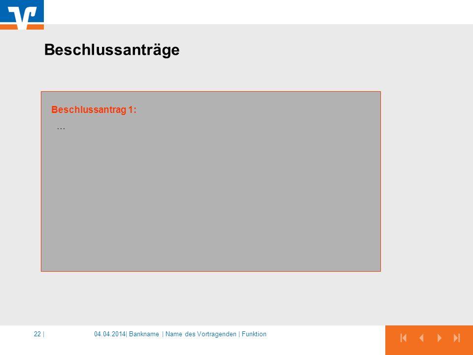 04.04.2014|22 | … Beschlussantrag 1: Beschlussanträge Bankname | Name des Vortragenden | Funktion