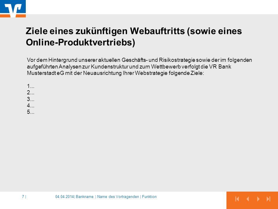 04.04.2014|7 | Vor dem Hintergrund unserer aktuellen Geschäfts- und Risikostrategie sowie der im folgenden aufgeführten Analysen zur Kundenstruktur und zum Wettbewerb verfolgt die VR Bank Musterstadt eG mit der Neuausrichtung Ihrer Webstrategie folgende Ziele: 1...