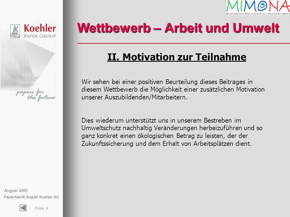 August 2005 Papierfabrik August Koehler AG Folie 4 Wettbewerb – Arbeit und Umwelt II. Motivation zur Teilnahme Wir sehen bei einer positiven Beurteilu