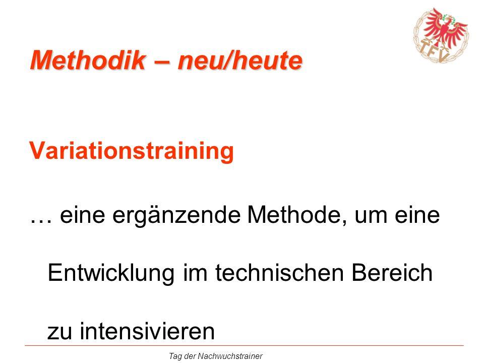 Tag der Nachwuchstrainer Variationstraining … eine ergänzende Methode, um eine Entwicklung im technischen Bereich zu intensivieren Methodik – neu/heut