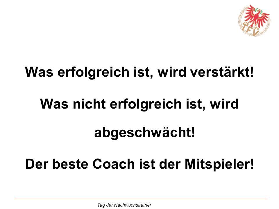 Tag der Nachwuchstrainer Was erfolgreich ist, wird verstärkt! Was nicht erfolgreich ist, wird abgeschwächt! Der beste Coach ist der Mitspieler!