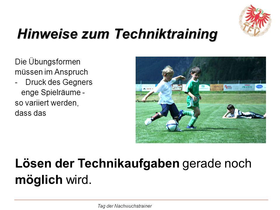 Tag der Nachwuchstrainer Hinweise zum Techniktraining Die Übungsformen müssen im Anspruch -Druck des Gegners enge Spielräume - so variiert werden, das