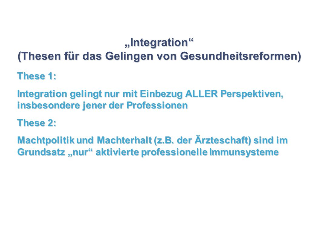 Integration (Thesen für das Gelingen von Gesundheitsreformen) These 1: Integration gelingt nur mit Einbezug ALLER Perspektiven, insbesondere jener der