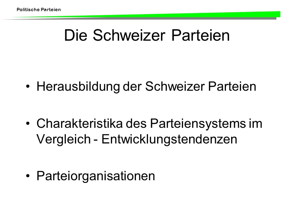 Politische Parteien Die Schweizer Parteien Herausbildung der Schweizer Parteien Charakteristika des Parteiensystems im Vergleich - Entwicklungstendenz