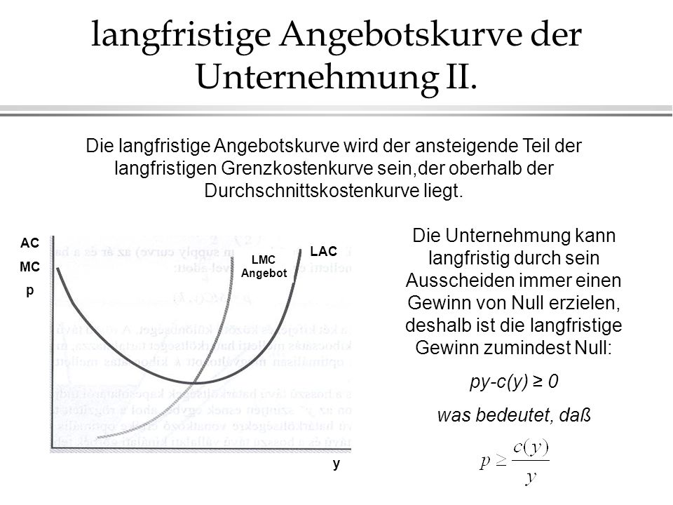 langfristige Angebotskurve der Unternehmung II. LAC LMC Angebot y AC MC p Die langfristige Angebotskurve wird der ansteigende Teil der langfristigen G