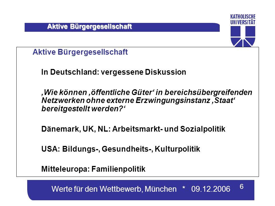 Werte für den Wettbewerb, München * 09.12.2006 6 Aktive Bürgergesellschaft In Deutschland: vergessene Diskussion Wie können öffentliche Güter in bereichsübergreifenden Netzwerken ohne externe Erzwingungsinstanz Staat bereitgestellt werden.