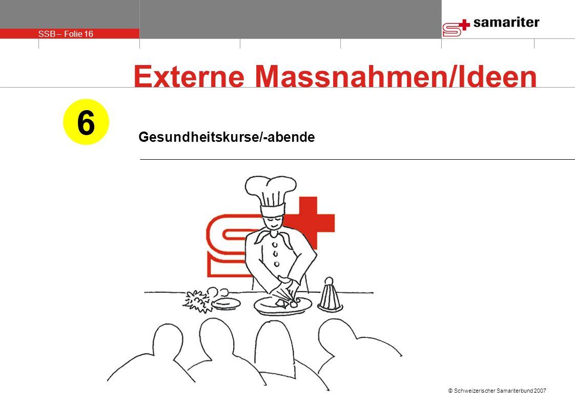SSB – Folie 16 © Schweizerischer Samariterbund 2007 Gesundheitskurse/-abende 6 Externe Massnahmen/Ideen