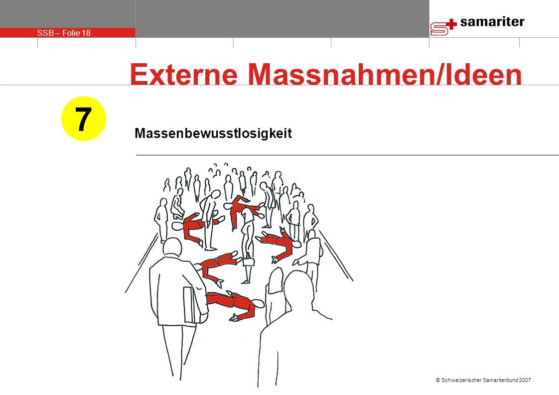 SSB – Folie 18 © Schweizerischer Samariterbund 2007 Massenbewusstlosigkeit 7 Externe Massnahmen/Ideen